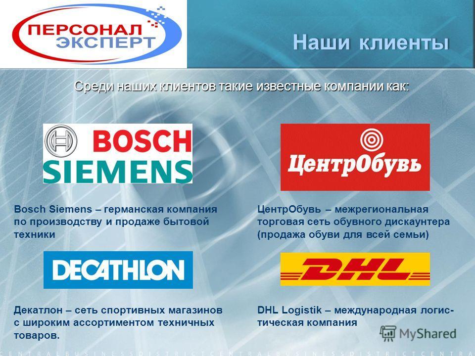 Наши клиентыНаши клиенты Среди наших клиентов такие известные компании как: DHL Logistik – международная логис- тическая компания Bosch Siemens – германская компания по производству и продаже бытовой техники ЦентрОбувь – межрегиональная торговая сеть