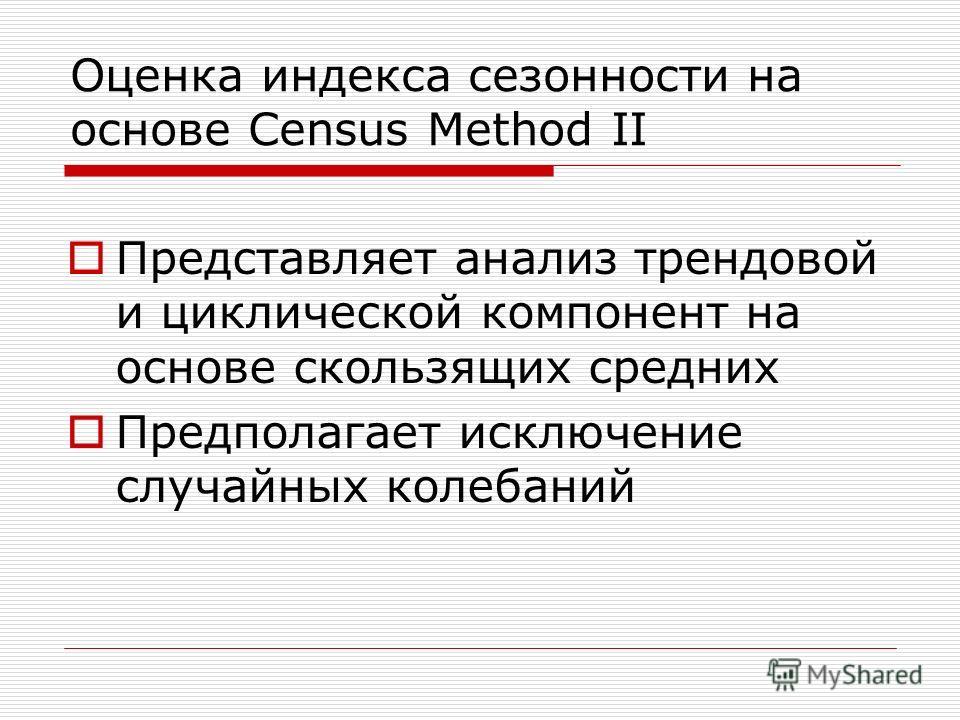 Оценка индекса сезонности на основе Census Method II Представляет анализ трендовой и циклической компонент на основе скользящих средних Предполагает исключение случайных колебаний