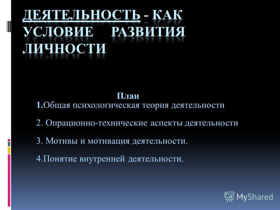 План 1.Общая психологическая теория деятельности 2. Опрационно-технические аспекты деятельности 3. Мотивы и мотивация деятельности. 4.Понятие внутренней деятельности.