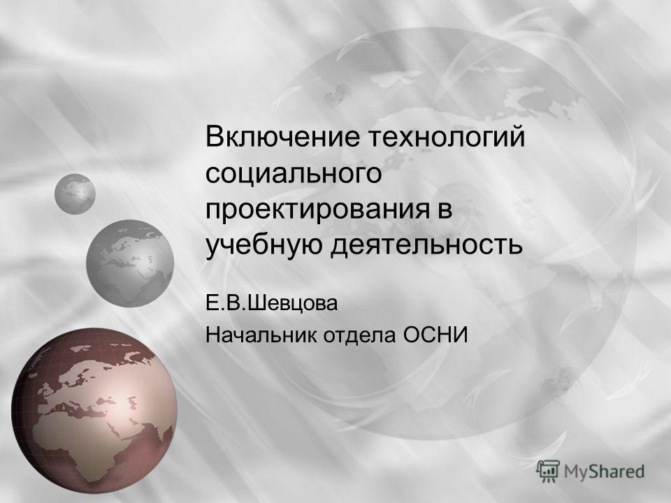 Включение технологий социального проектирования в учебную деятельность Е.В.Шевцова Начальник отдела ОСНИ