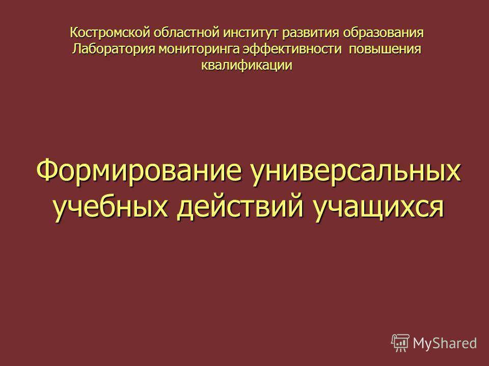 Костромской областной институт развития образования Лаборатория мониторинга эффективности повышения квалификации Формирование универсальных учебных действий учащихся