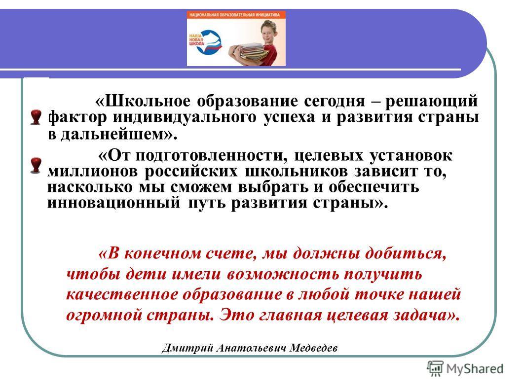 «Школьное образование сегодня – решающий фактор индивидуального успеха и развития страны в дальнейшем». «От подготовленности, целевых установок миллионов российских школьников зависит то, насколько мы сможем выбрать и обеспечить инновационный путь ра