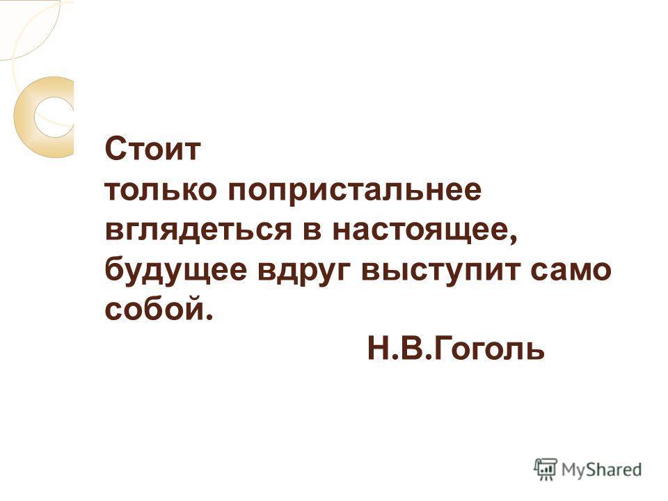 Стоит только попристальнее вглядеться в настоящее, будущее вдруг выступит само собой. Н. В. Гоголь