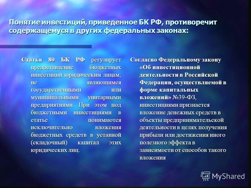 Понятие инвестиций, приведенное БК РФ, противоречит содержащемуся в других федеральных законах: Статья 80 БК РФ регулирует предоставление бюджетных инвестиций юридическим лицам, не являющимся государственными или муниципальными унитарными предприятия