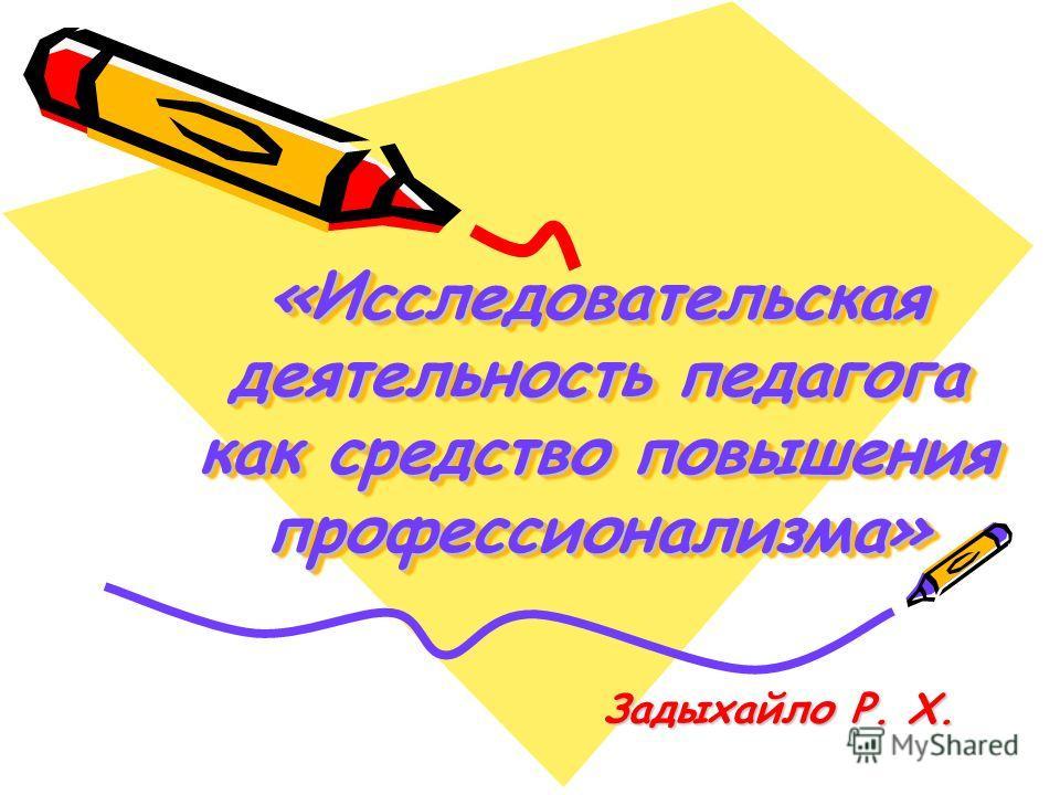 «Исследовательская деятельность педагога как средство повышения профессионализма» Задыхайло Р. Х.