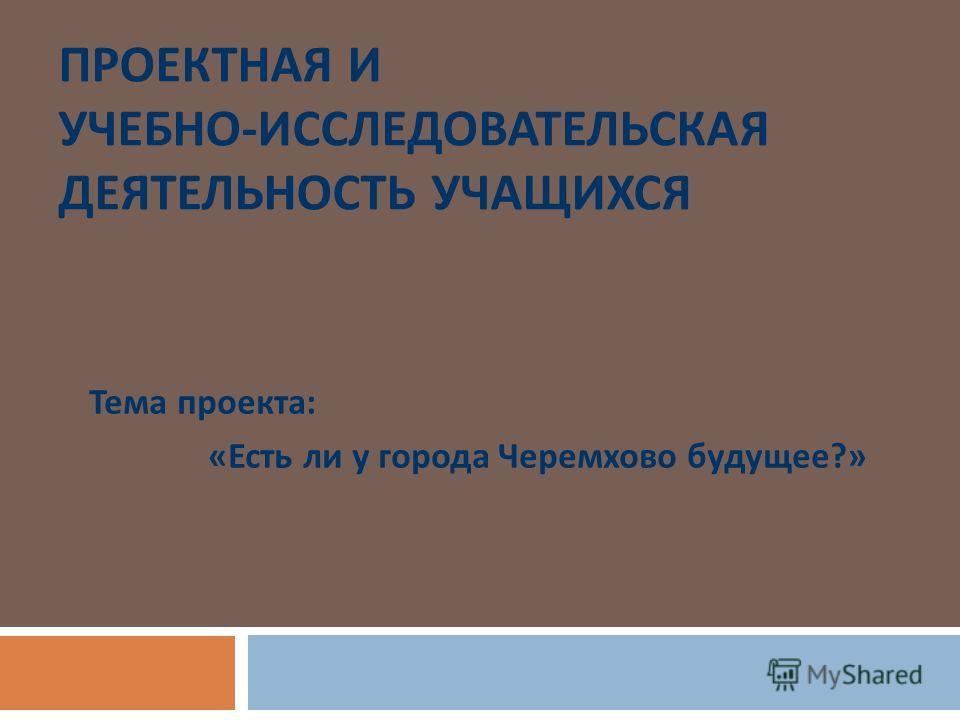 ПРОЕКТНАЯ И УЧЕБНО - ИССЛЕДОВАТЕЛЬСКАЯ ДЕЯТЕЛЬНОСТЬ УЧАЩИХСЯ Тема проекта : « Есть ли у города Черемхово будущее ?»