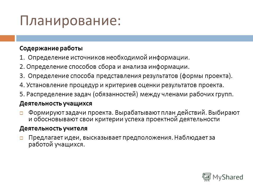 Планирование : Содержание работы 1. Определение источников необходимой информации. 2. Определение способов сбора и анализа информации. 3. Определение способа представления результатов ( формы проекта ). 4. Установление процедур и критериев оценки рез