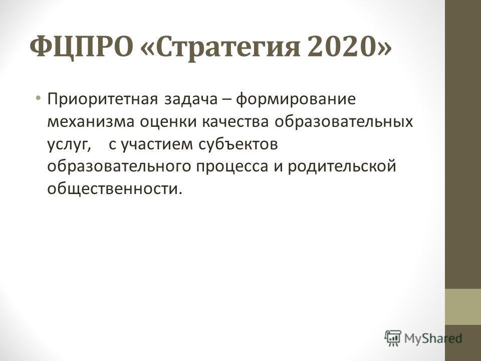 ФЦПРО «Стратегия 2020» Приоритетная задача – формирование механизма оценки качества образовательных услуг, с участием субъектов образовательного процесса и родительской общественности.