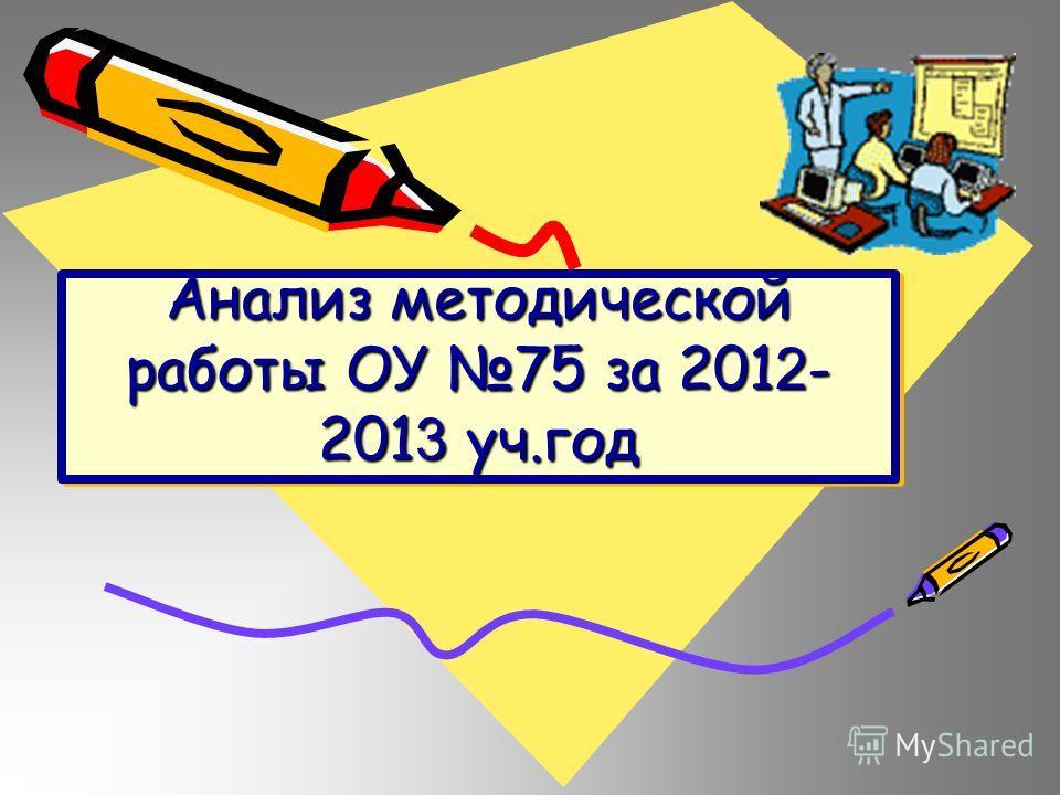 Анализ методической работы ОУ 75 за 201 2 - 201 3 уч.год