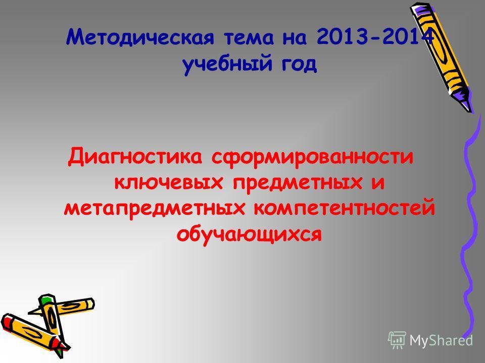 Методическая тема на 2013-2014 учебный год Диагностика сформированности ключевых предметных и метапредметных компетентностей обучающихся