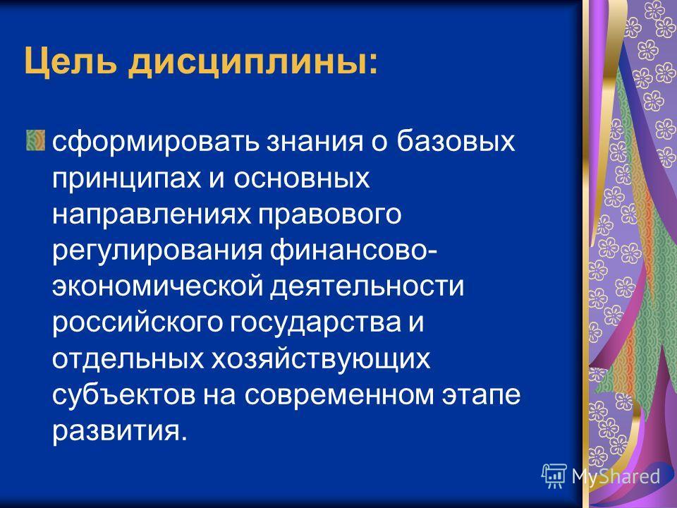 Цель дисциплины: сформировать знания о базовых принципах и основных направлениях правового регулирования финансово- экономической деятельности российского государства и отдельных хозяйствующих субъектов на современном этапе развития.