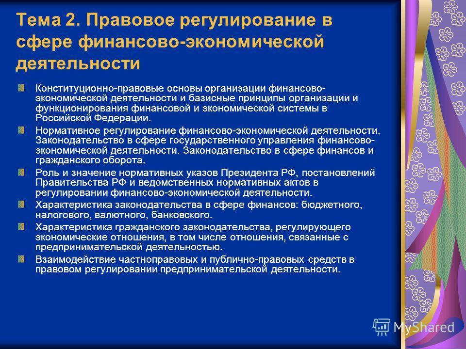 Тема 2. Правовое регулирование в сфере финансово-экономической деятельности Конституционно-правовые основы организации финансово- экономической деятельности и базисные принципы организации и функционирования финансовой и экономической системы в Росси