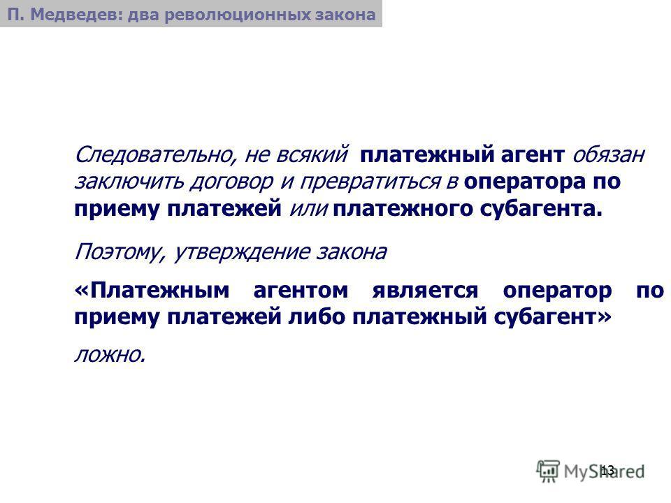 13 П. Медведев: два революционных закона Следовательно, не всякий платежный агент обязан заключить договор и превратиться в оператора по приему платежей или платежного субагента. Поэтому, утверждение закона «Платежным агентом является оператор по при