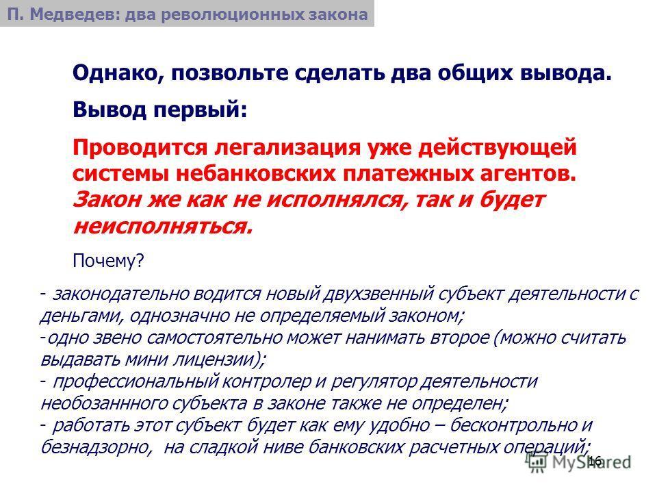 16 П. Медведев: два революционных закона Однако, позвольте сделать два общих вывода. Вывод первый: Проводится легализация уже действующей системы небанковских платежных агентов. Закон же как не исполнялся, так и будет неисполняться. Почему? - законод