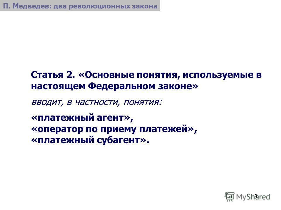 3 Статья 2. «Основные понятия, используемые в настоящем Федеральном законе» вводит, в частности, понятия: «платежный агент», «оператор по приему платежей», «платежный субагент». П. Медведев: два революционных закона