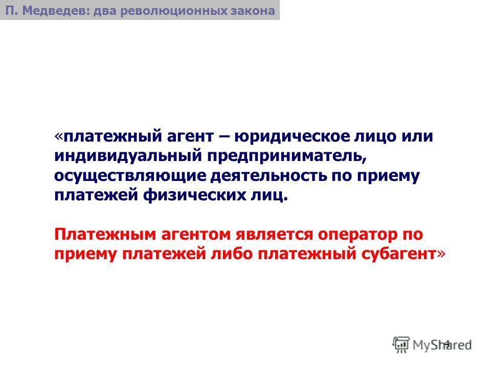 4 «платежный агент – юридическое лицо или индивидуальный предприниматель, осуществляющие деятельность по приему платежей физических лиц. Платежным агентом является оператор по приему платежей либо платежный субагент» П. Медведев: два революционных за