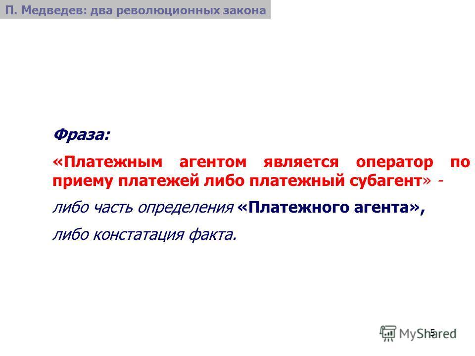 5 Фраза: «Платежным агентом является оператор по приему платежей либо платежный субагент» - либо часть определения «Платежного агента», либо констатация факта. П. Медведев: два революционных закона