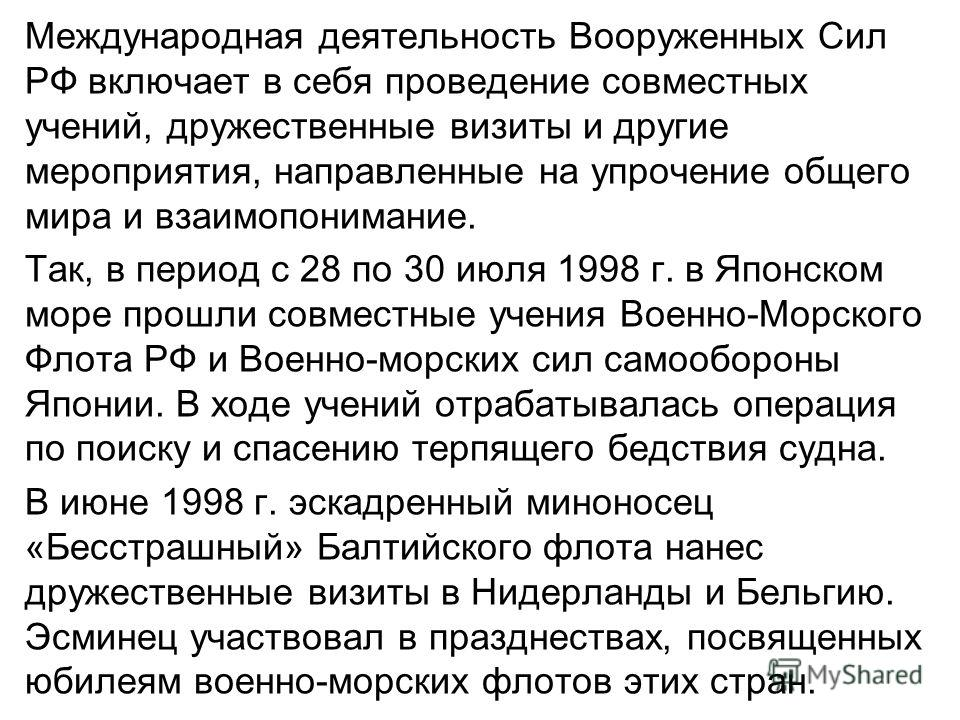 Международная деятельность Вооруженных Сил РФ включает в себя проведение совместных учений, дружественные визиты и другие мероприятия, направленные на упрочение общего мира и взаимопонимание. Так, в период с 28 по 30 июля 1998 г. в Японском море прош