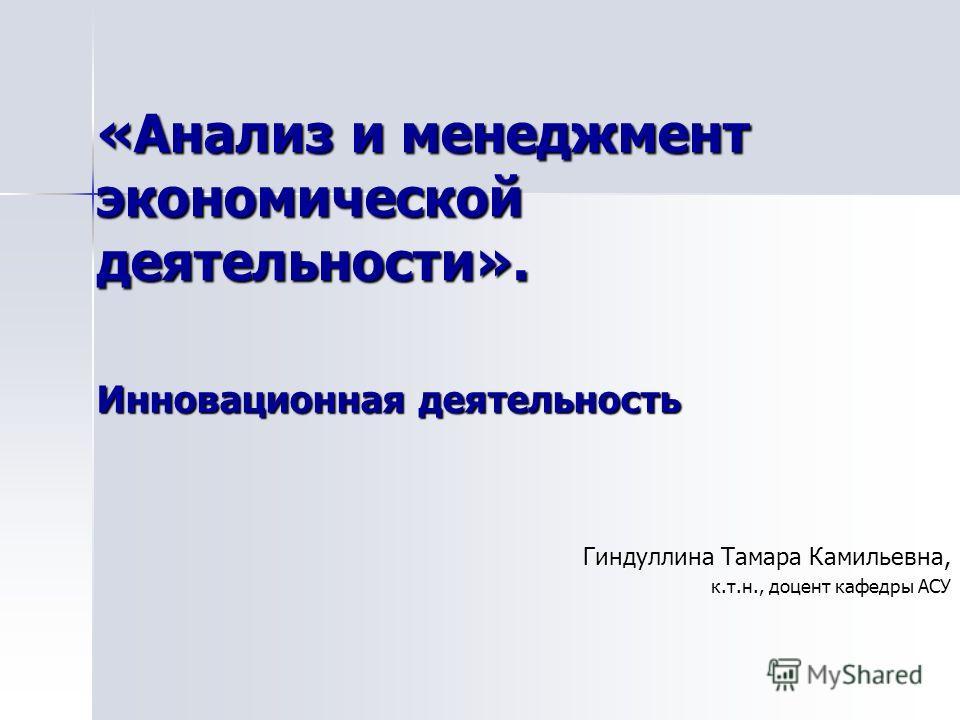 «Анализ и менеджмент экономической деятельности». Гиндуллина Тамара Камильевна, к.т.н., доцент кафедры АСУ Инновационная деятельность