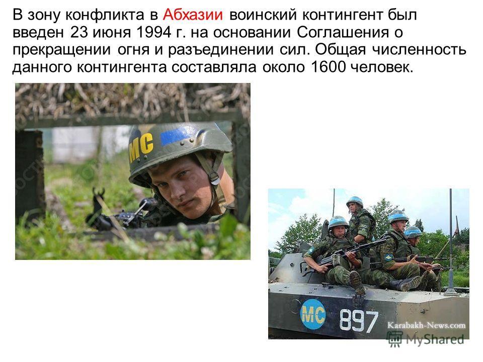 В зону конфликта в Абхазии воинский контингент был введен 23 июня 1994 г. на основании Соглашения о прекращении огня и разъединении сил. Общая численность данного контингента составляла около 1600 человек.