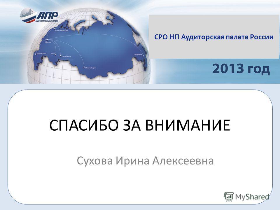 СПАСИБО ЗА ВНИМАНИЕ Сухова Ирина Алексеевна СРО НП Аудиторская палата России
