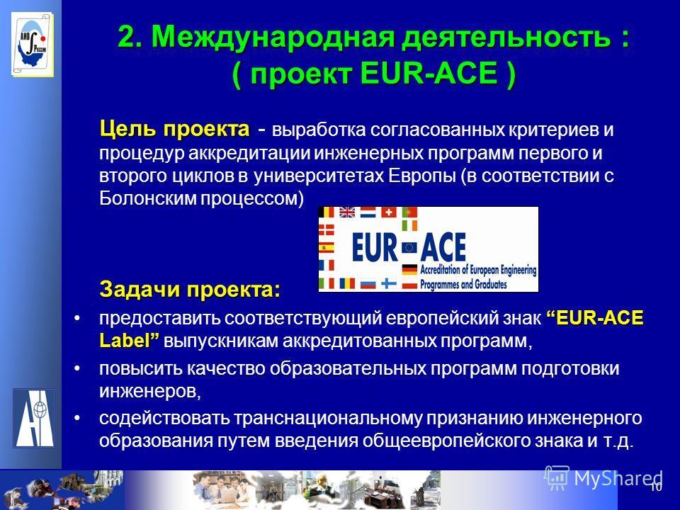 10 2. Международная деятельность : ( проект EUR-ACE ) Цель проекта Цель проекта - выработка согласованных критериев и процедур аккредитации инженерных программ первого и второго циклов в университетах Европы (в соответствии с Болонским процессом) Зад