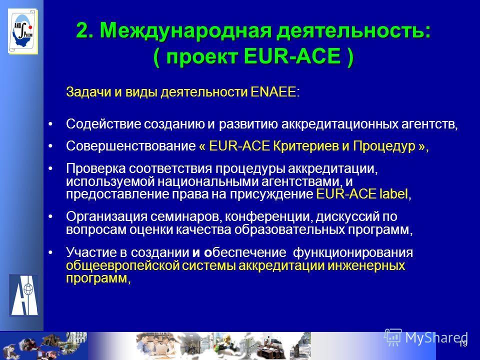 19 2. Международная деятельность: ( проект EUR-ACE ) Задачи и виды деятельности ENAEE: Содействие созданию и развитию аккредитационных агентств, Совершенствование « EUR-ACE Критериев и Процедур », Проверка соответствия процедуры аккредитации, использ