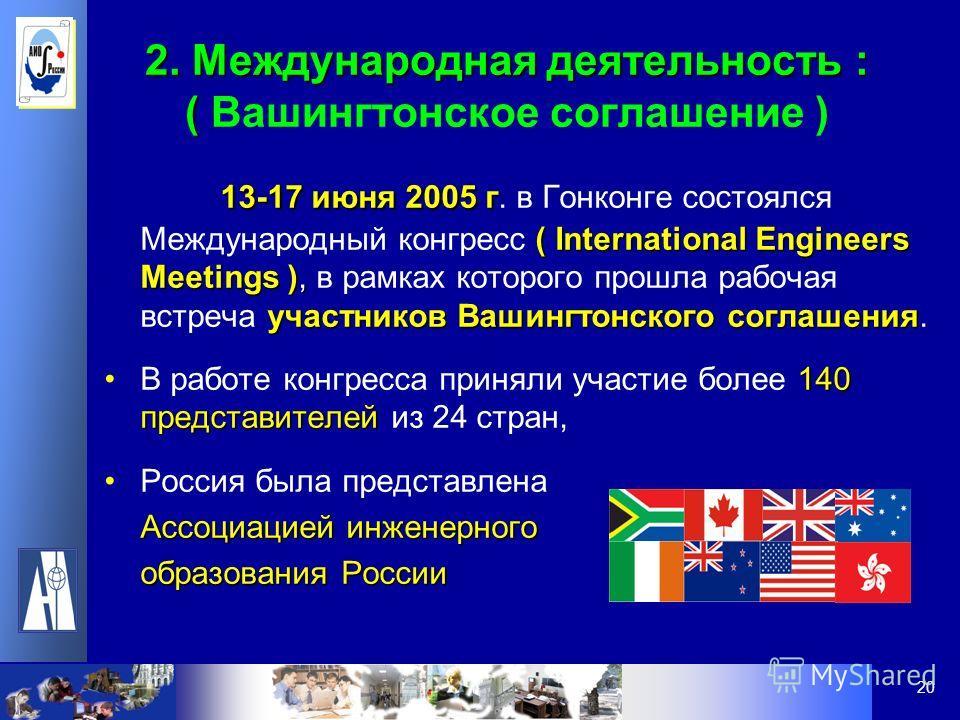20 2. Международная деятельность : ( 2. Международная деятельность : ( Вашингтонское соглашение ) 13-17 июня 2005 г ( International Engineers Meetings ), участников Вашингтонского соглашения 13-17 июня 2005 г. в Гонконге состоялся Международный конгр