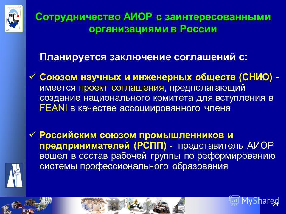 24 Сотрудничество АИОР с заинтересованными организациями в России Планируется заключение соглашений с: Союзом научных и инженерных обществ (СНИО) - имеется проект соглашения, предполагающий создание национального комитета для вступления в FEANI в кач