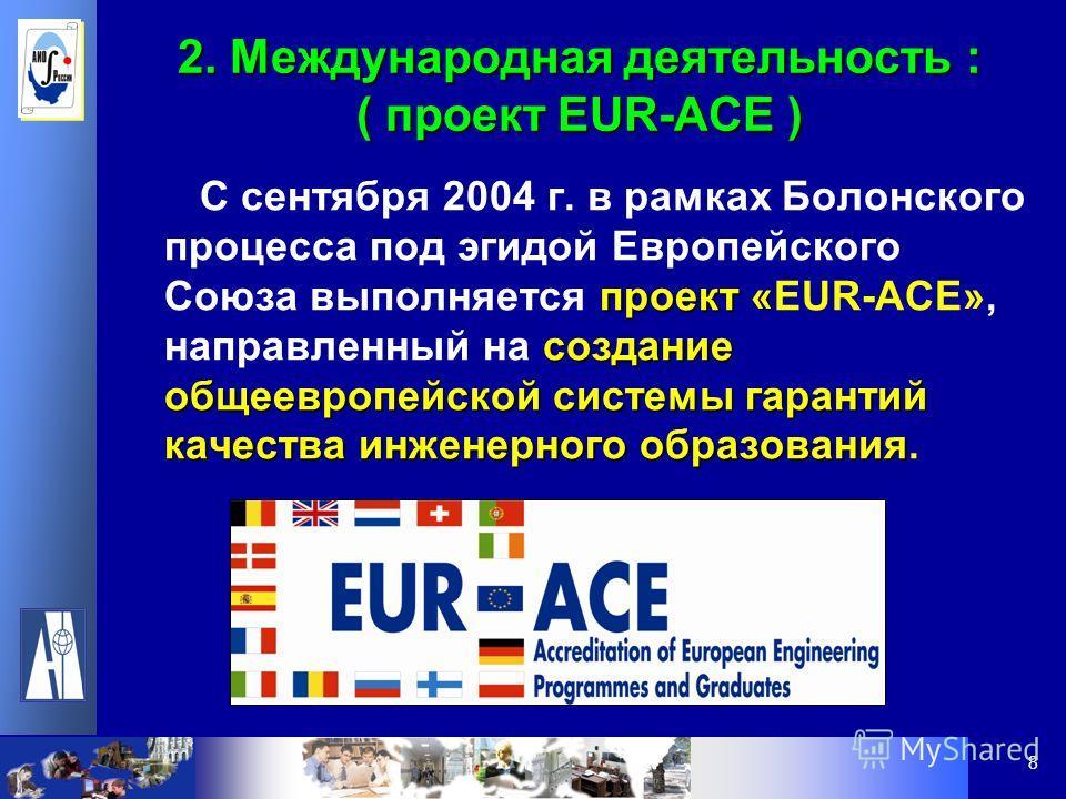 8 2. Международная деятельность : ( проект EUR-ACE ) проект« создание общеевропейской системы гарантий качества инженерного образования С сентября 2004 г. в рамках Болонского процесса под эгидой Европейского Союза выполняется проект «EUR-ACE», направ