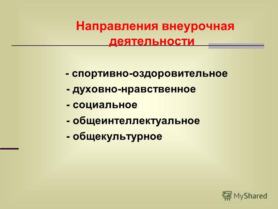 Направления внеурочная деятельности - спортивно-оздоровительное - духовно-нравственное - социальное - общеинтеллектуальное - общекультурное