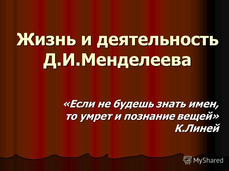 Жизнь и деятельность Д.И.Менделеева «Если не будешь знать имен, то умрет и познание вещей» К.Линей