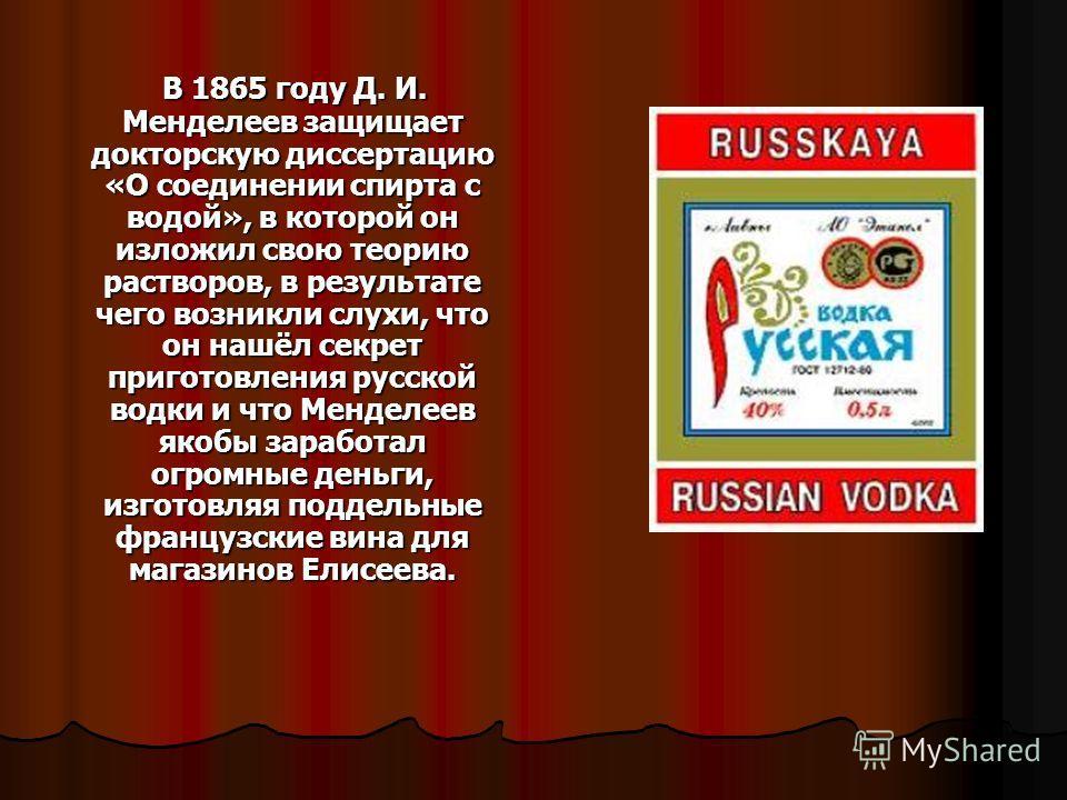 В 1865 году Д. И. Менделеев защищает докторскую диссертацию «О соединении спирта с водой», в которой он изложил свою теорию растворов, в результате чего возникли слухи, что он нашёл секрет приготовления русской водки и что Менделеев якобы заработал о