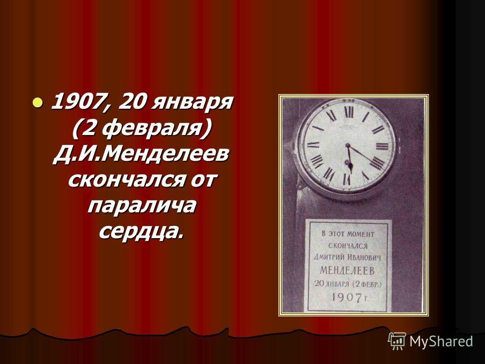 1907, 20 января (2 февраля) Д.И.Менделеев скончался от паралича сердца. 1907, 20 января (2 февраля) Д.И.Менделеев скончался от паралича сердца.