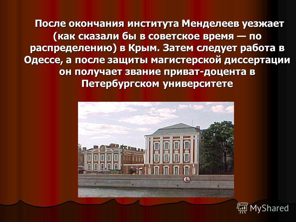 После окончания института Менделеев уезжает (как сказали бы в советское время по распределению) в Крым. Затем следует работа в Одессе, а после защиты магистерской диссертации он получает звание приват-доцента в Петербургском университете После оконча