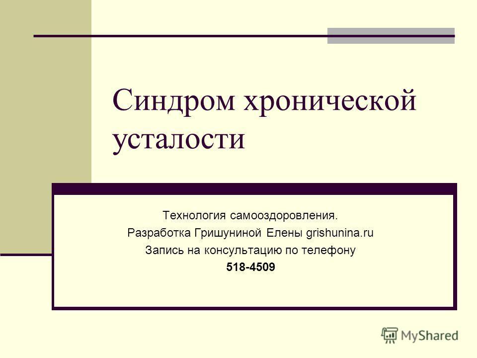 Синдром хронической усталости Технология самооздоровления. Разработка Гришуниной Елены grishunina.ru Запись на консультацию по телефону 518-4509