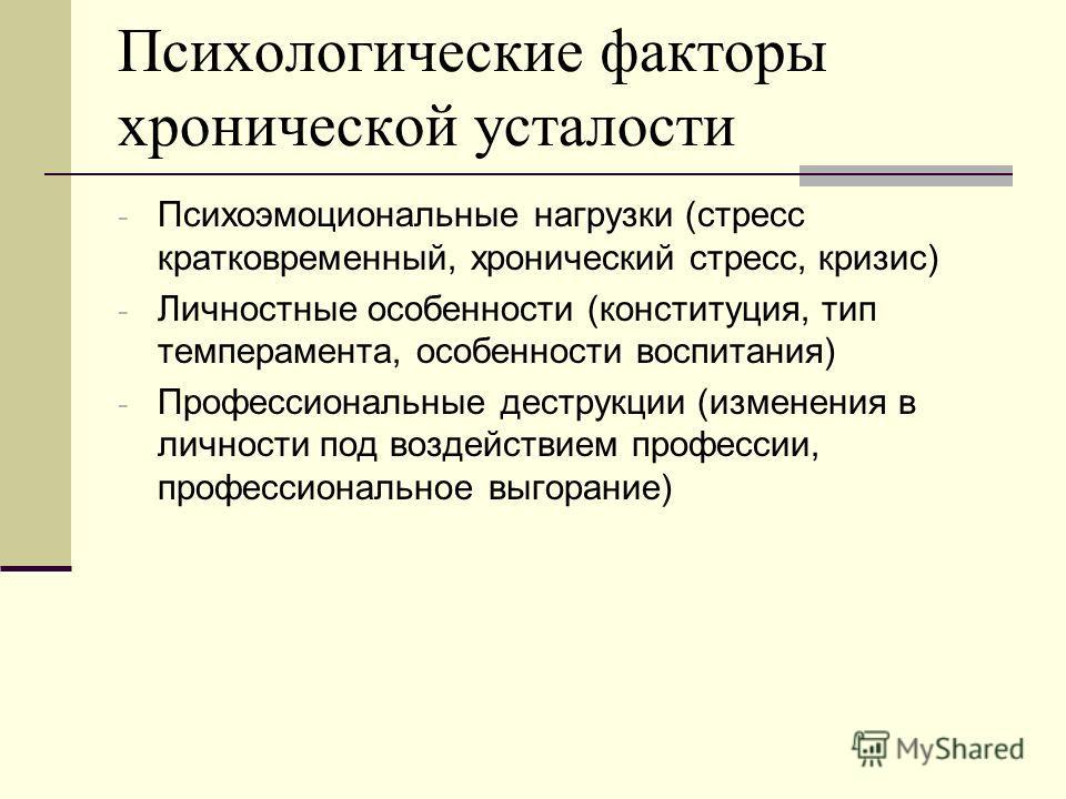 Психологические факторы хронической усталости - Психоэмоциональные нагрузки (стресс кратковременный, хронический стресс, кризис) - Личностные особенности (конституция, тип темперамента, особенности воспитания) - Профессиональные деструкции (изменения