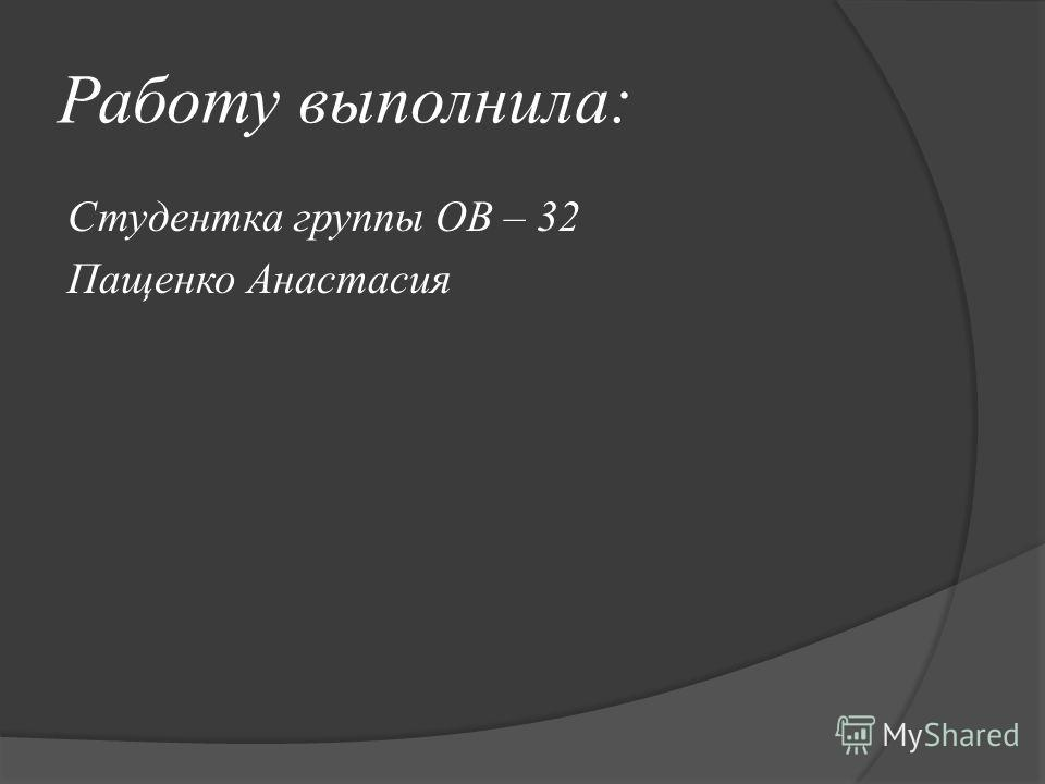 Работу выполнила: Студентка группы ОВ – 32 Пащенко Анастасия