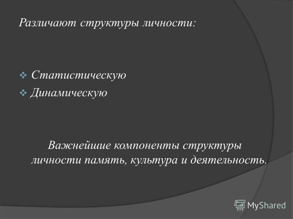 Различают структуры личности: Статистическую Динамическую Важнейшие компоненты структуры личности память, культура и деятельность.