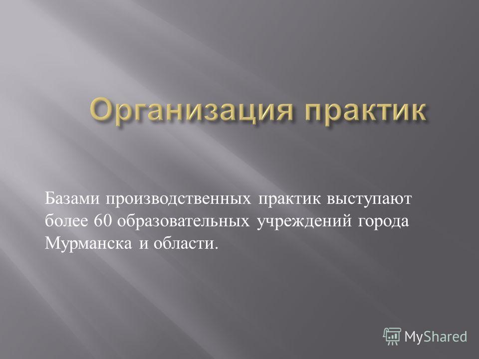 Базами производственных практик выступают более 60 образовательных учреждений города Мурманска и области.