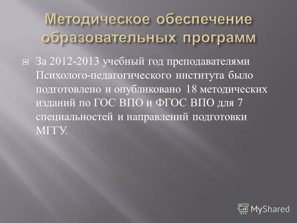 За 2012-2013 учебный год преподавателями Психолого - педагогического института было подготовлено и опубликовано 18 методических изданий по ГОС ВПО и ФГОС ВПО для 7 специальностей и направлений подготовки МГГУ.