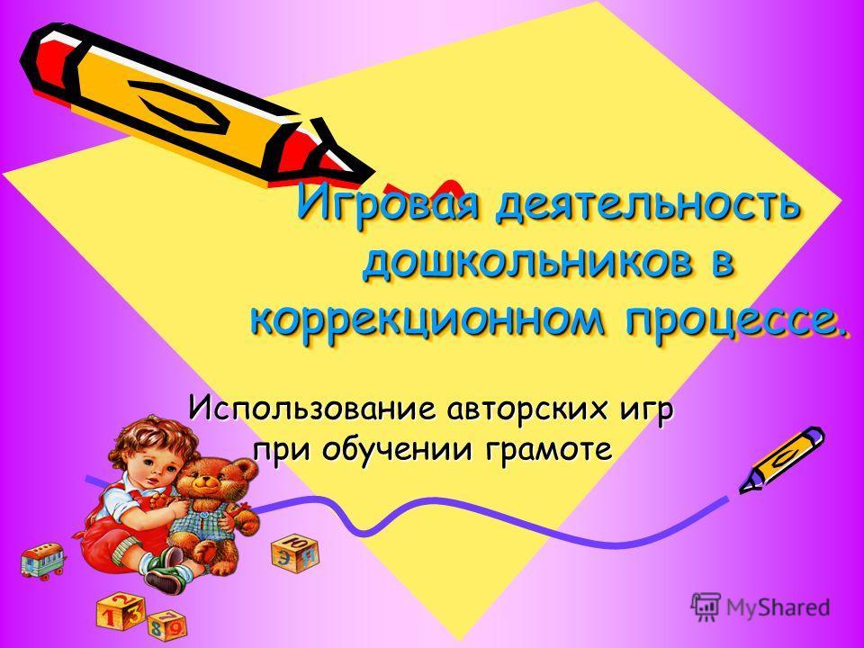 Игровая деятельность дошкольников в коррекционном процессе. Использование авторских игр при обучении грамоте