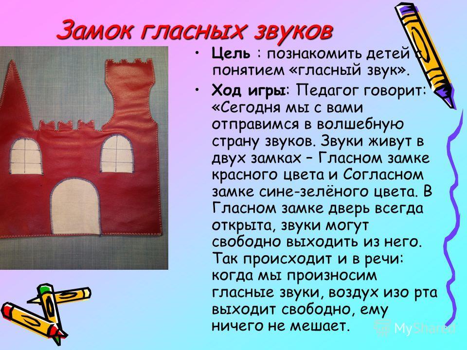 Замок гласных звуков Цель : познакомить детей с понятием «гласный звук». Ход игры: Педагог говорит: «Сегодня мы с вами отправимся в волшебную страну звуков. Звуки живут в двух замках – Гласном замке красного цвета и Согласном замке сине-зелёного цвет