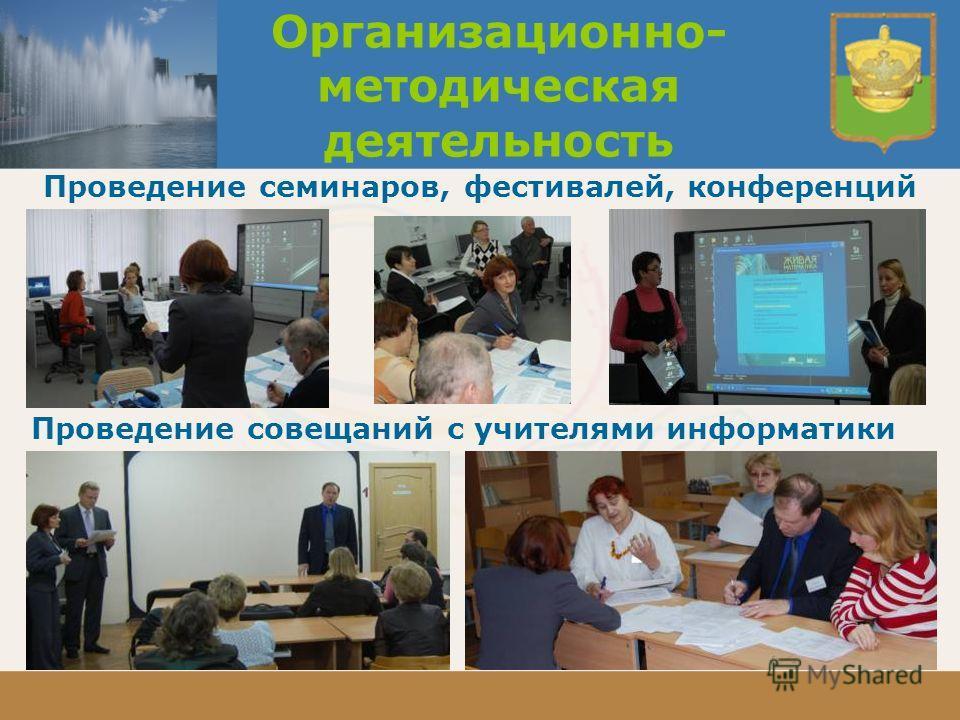 Организационно- методическая деятельность Проведение семинаров, фестивалей, конференций Проведение совещаний с учителями информатики