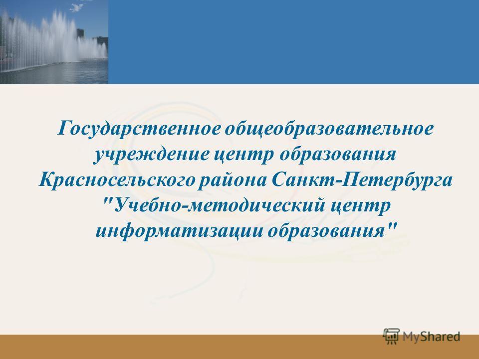 Государственное общеобразовательное учреждение центр образования Красносельского района Санкт-Петербурга Учебно-методический центр информатизации образования