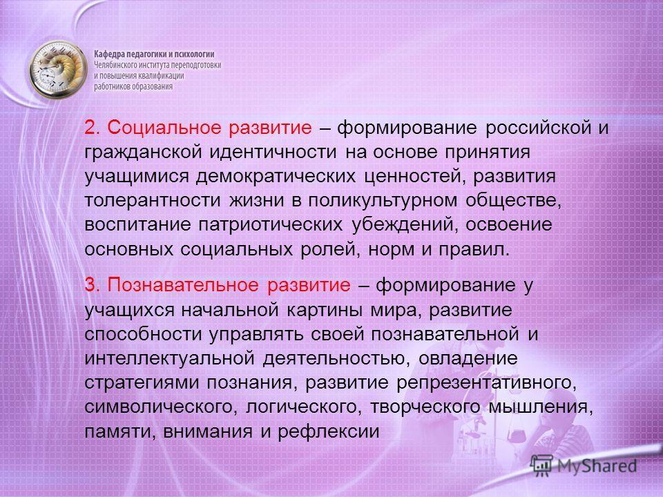2. Социальное развитие – формирование российской и гражданской идентичности на основе принятия учащимися демократических ценностей, развития толерантности жизни в поликультурном обществе, воспитание патриотических убеждений, освоение основных социаль