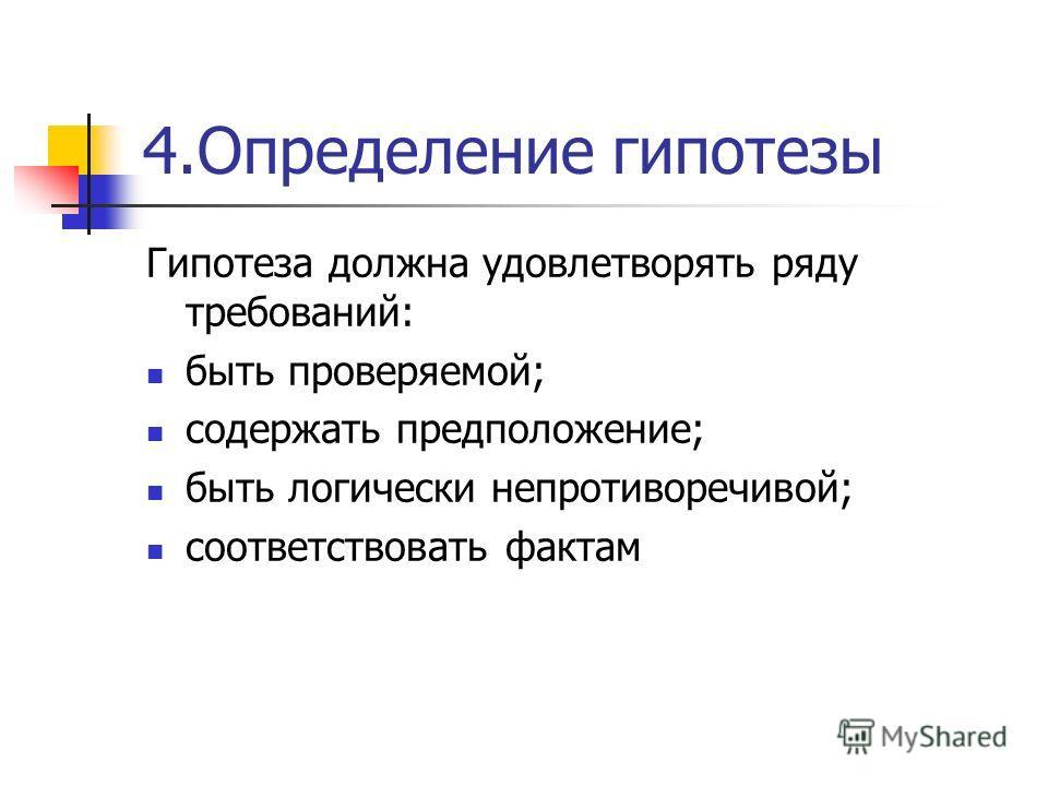 4.Определение гипотезы Гипотеза должна удовлетворять ряду требований: быть проверяемой; содержать предположение; быть логически непротиворечивой; соответствовать фактам