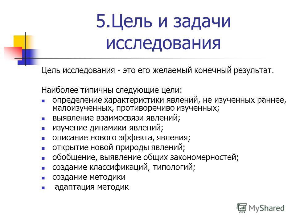 5.Цель и задачи исследования Цель исследования - это его желаемый конечный результат. Наиболее типичны следующие цели: определение характеристики явлений, не изученных раннее, малоизученных, противоречиво изученных; выявление взаимосвязи явлений; изу