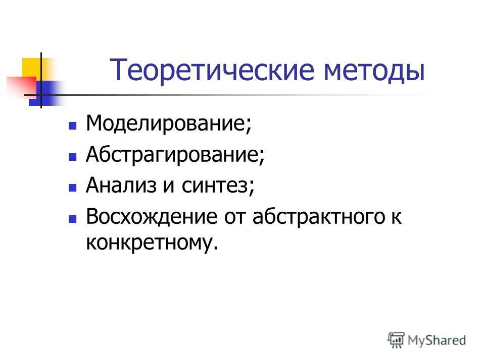 Теоретические методы Моделирование; Абстрагирование; Анализ и синтез; Восхождение от абстрактного к конкретному.