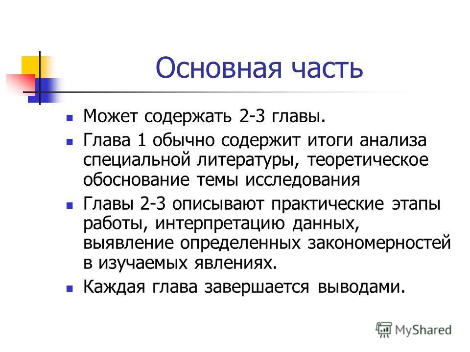 Основная часть Может содержать 2-3 главы. Глава 1 обычно содержит итоги анализа специальной литературы, теоретическое обоснование темы исследования Главы 2-3 описывают практические этапы работы, интерпретацию данных, выявление определенных закономерн
